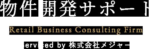 物件開発サポート Retail Business Consulting Firm Serviced by 株式会社メジャー